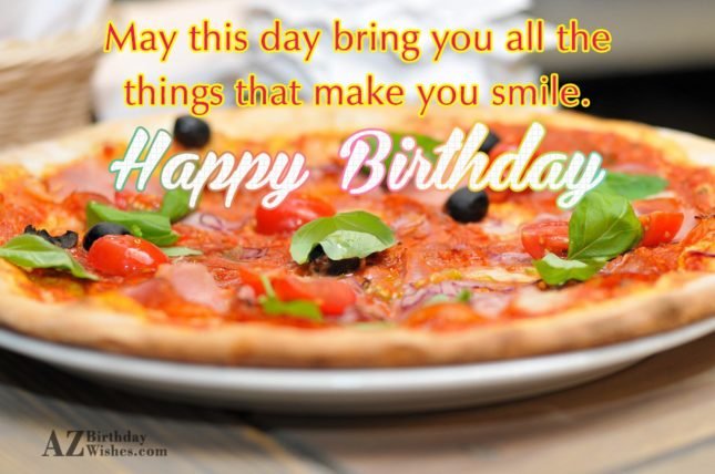 May this day bring you all the things that make you smile - AZBirthdayWishes.com