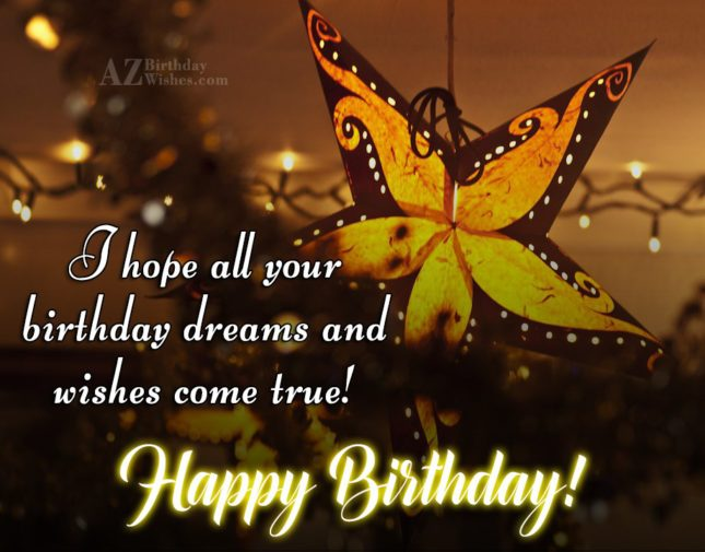I hope all your birthday dreams and wishes come true - AZBirthdayWishes.com