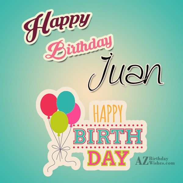 Happy Birthday Juan - AZBirthdayWishes.com