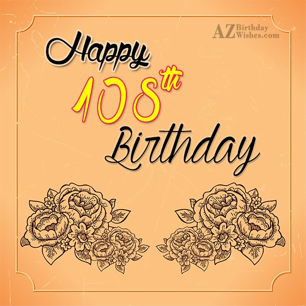 Wishing you a very happy 108th birthday… - AZBirthdayWishes.com