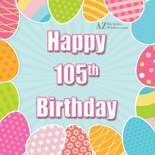 Wishing you a very happy 105th birthday… - AZBirthdayWishes.com