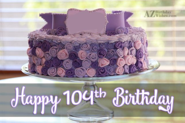 Wishing you a very happy 104th birthday… - AZBirthdayWishes.com