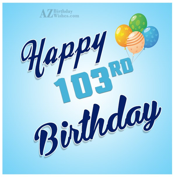 Wishing you a very happy 103rd birthday… - AZBirthdayWishes.com