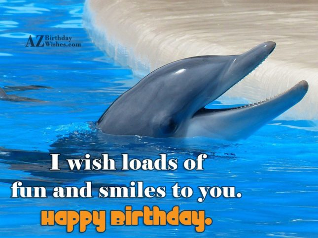 I wish loads of fun and smiles to you… - AZBirthdayWishes.com