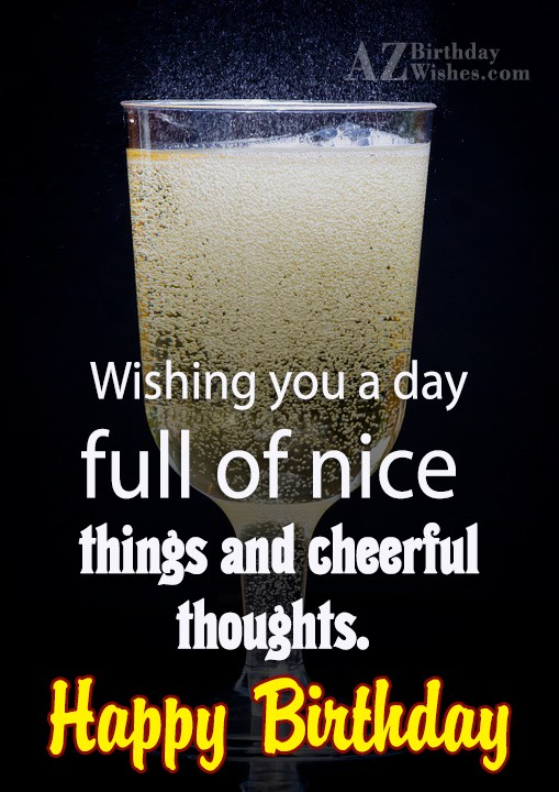 Wishing you a day full of nice things and happy… - AZBirthdayWishes.com