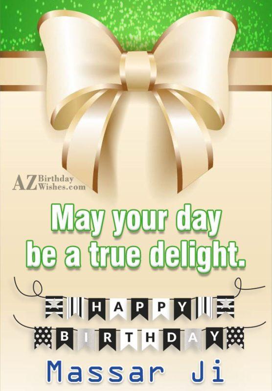 May your day be a true delight. Happy birthday Massar Ji - AZBirthdayWishes.com