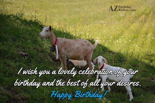 I wish you a lovely celebration of your birthday and the best of all your desires - AZBirthdayWishes.com