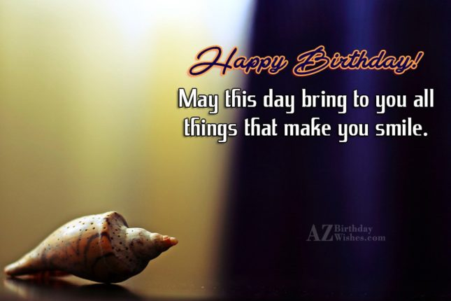 May this day bring to you all things make you smile - AZBirthdayWishes.com