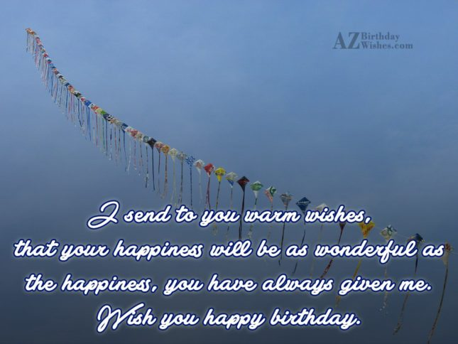 I send to you warm wishes that your happiness will be as wonderful - AZBirthdayWishes.com
