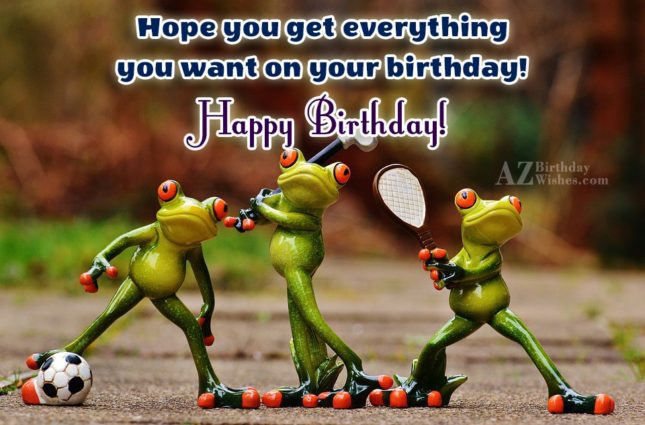Hope you get everything you want on your birthday… - AZBirthdayWishes.com