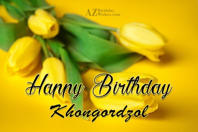 Happy Birthday Khongordzol - AZBirthdayWishes.com