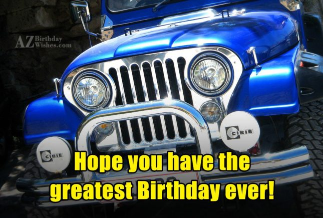 Hope you have the greatest birthday ever - AZBirthdayWishes.com