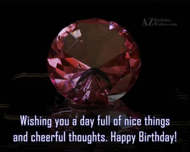 Wishing you a day full of nice things and cheerful thoughts - AZBirthdayWishes.com