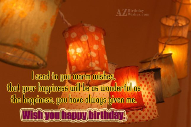 i send to you warm wishes that your happiness will be as wonderful as - AZBirthdayWishes.com