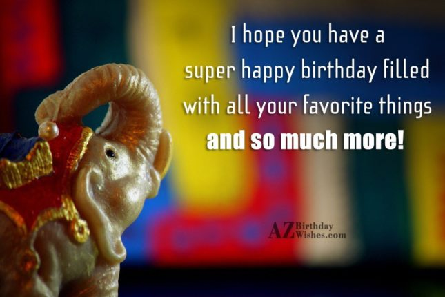 I hope you have a super happy birthday - AZBirthdayWishes.com