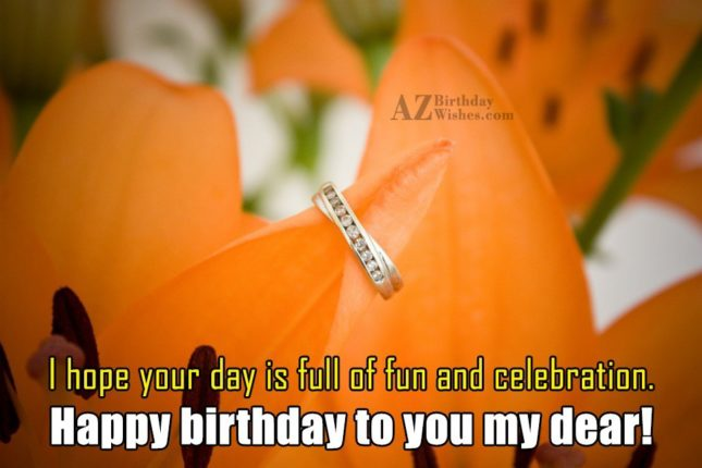 I hope your day is full of fun - AZBirthdayWishes.com