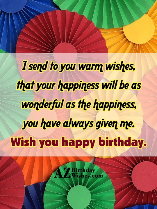 I send to you warm wishes that your happiness will be as wonderful as the happiness - AZBirthdayWishes.com