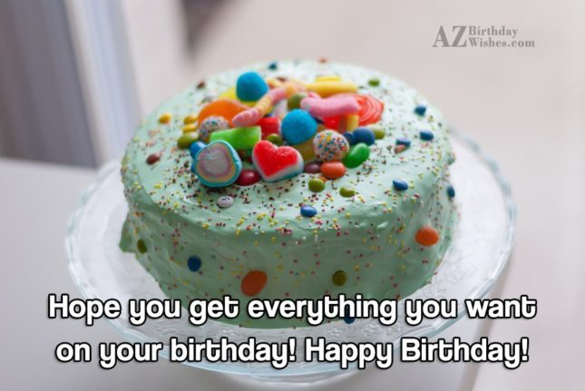 Hope you get everything you want - AZBirthdayWishes.com