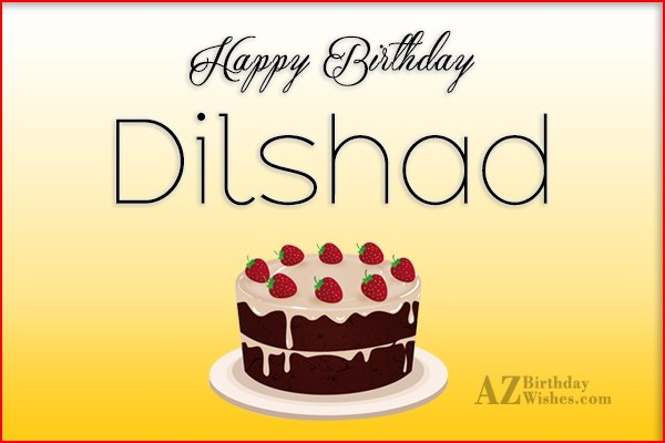 Happy Birthday Dilshad - AZBirthdayWishes.com