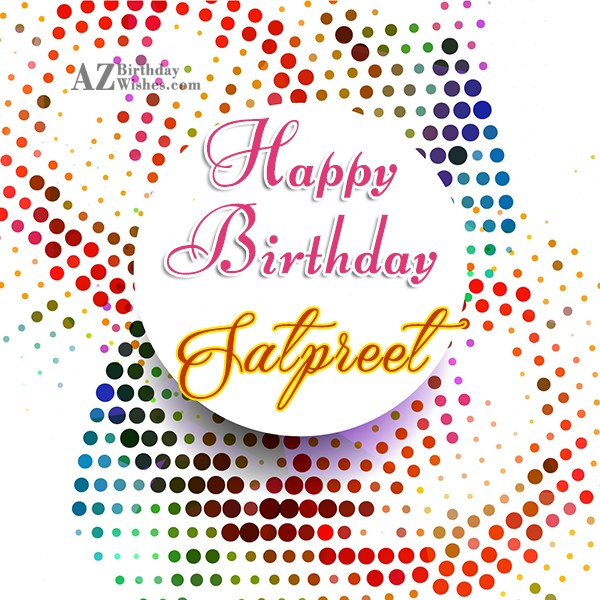 Happy Birthday Satpreet - AZBirthdayWishes.com