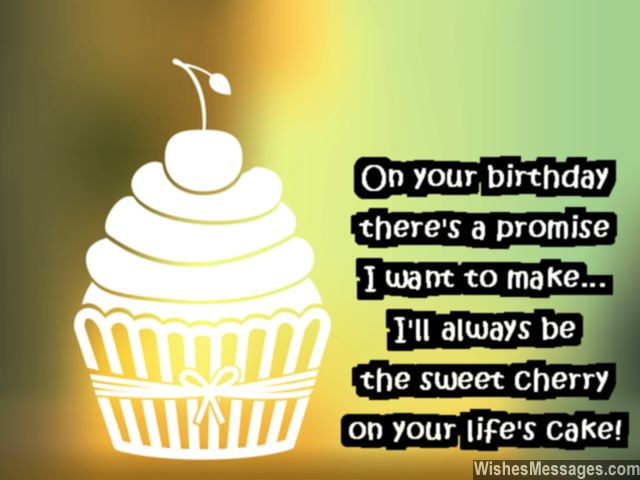 I will always be the sweet cherry on your life's cake… - AZBirthdayWishes.com