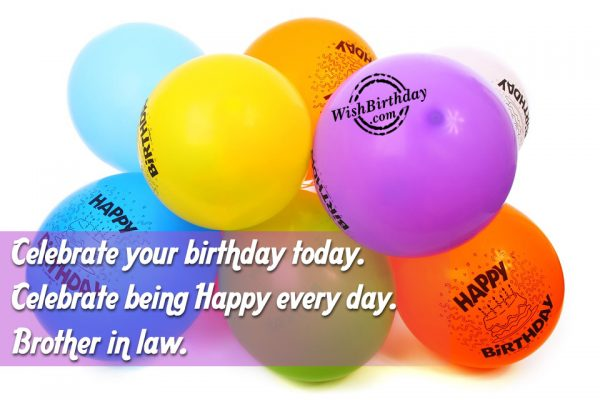 Celebrate being happy every day. Happy Birthday brother-in-law… - AZBirthdayWishes.com
